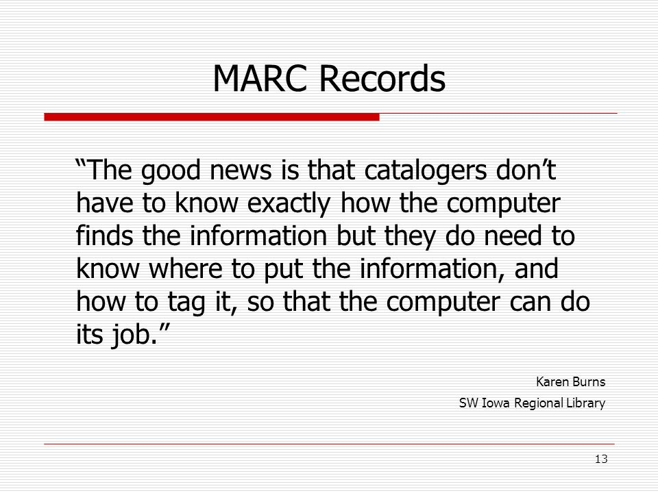 MARC Records The good news is that catalogers dont have to know exactly how the computer finds the information but they do need to know where to put t