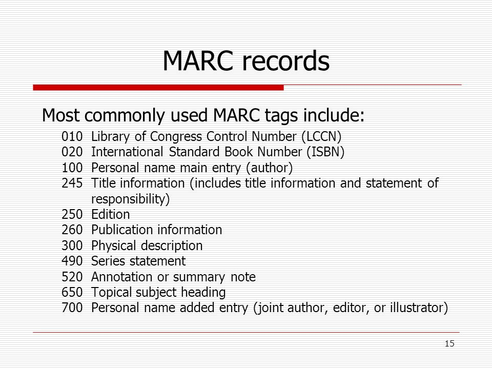 MARC records Most commonly used MARC tags include: 010Library of Congress Control Number (LCCN) 020International Standard Book Number (ISBN) 100Person