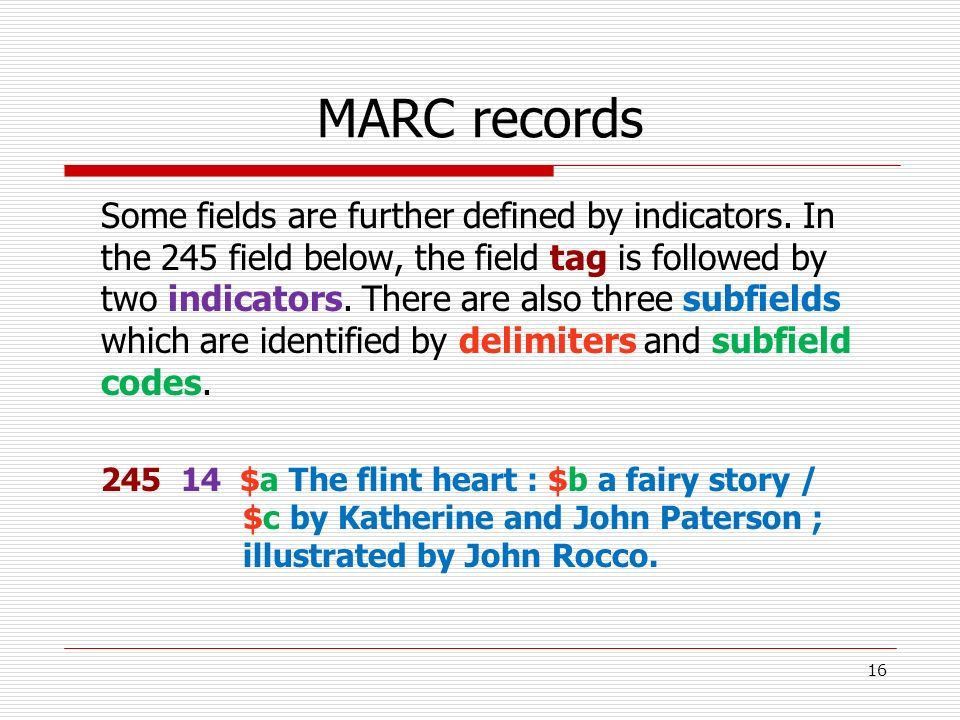 MARC records Some fields are further defined by indicators. In the 245 field below, the field tag is followed by two indicators. There are also three