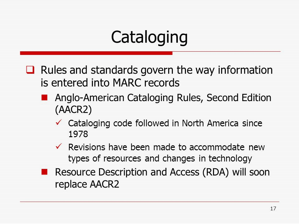 Cataloging Rules and standards govern the way information is entered into MARC records Anglo-American Cataloging Rules, Second Edition (AACR2) Catalog