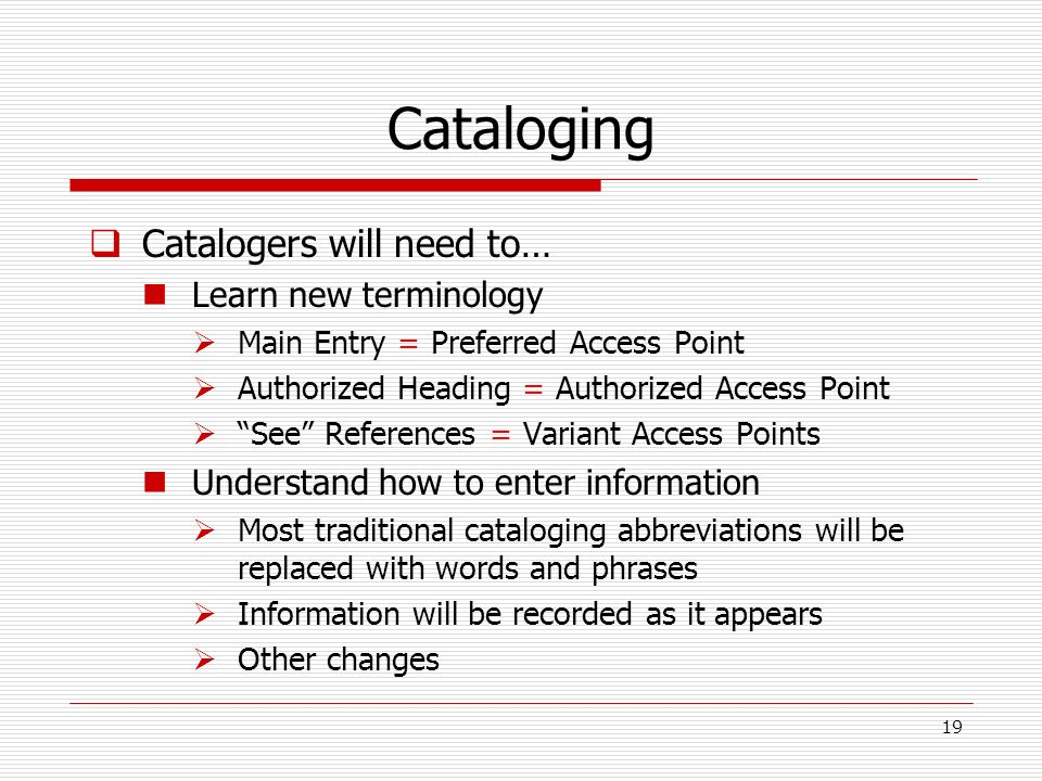 Cataloging Catalogers will need to… Learn new terminology Main Entry = Preferred Access Point Authorized Heading = Authorized Access Point See Referen