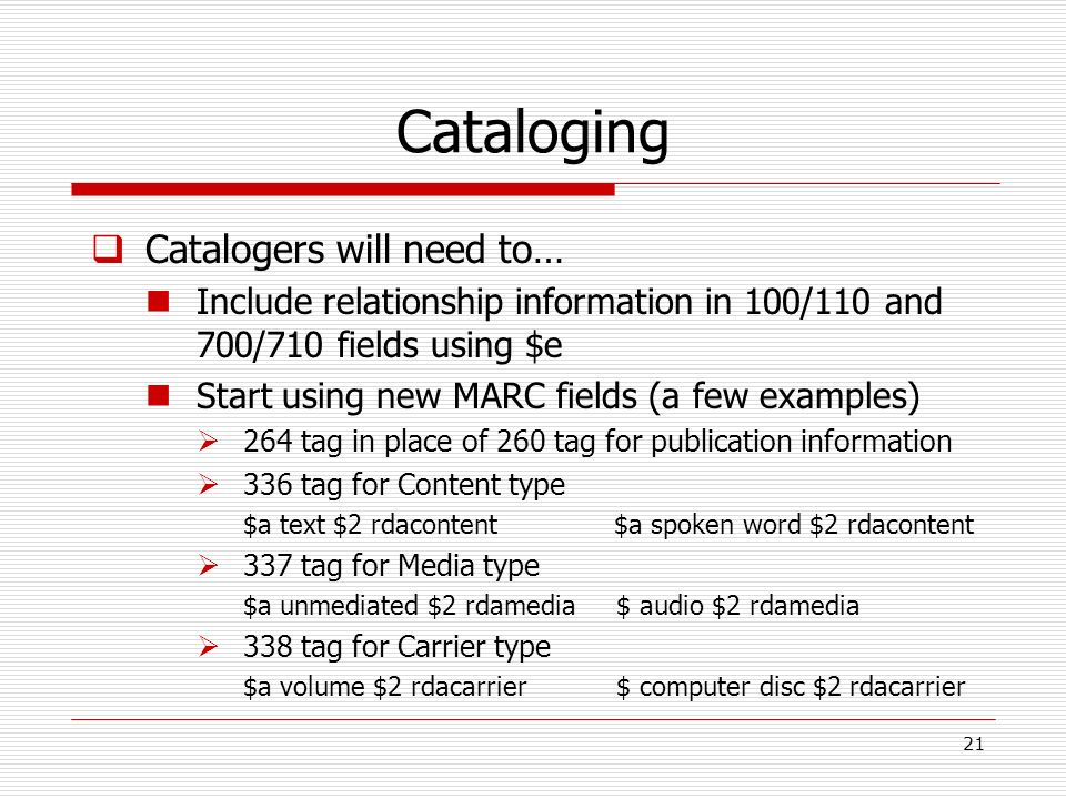 Cataloging Catalogers will need to… Include relationship information in 100/110 and 700/710 fields using $e Start using new MARC fields (a few example