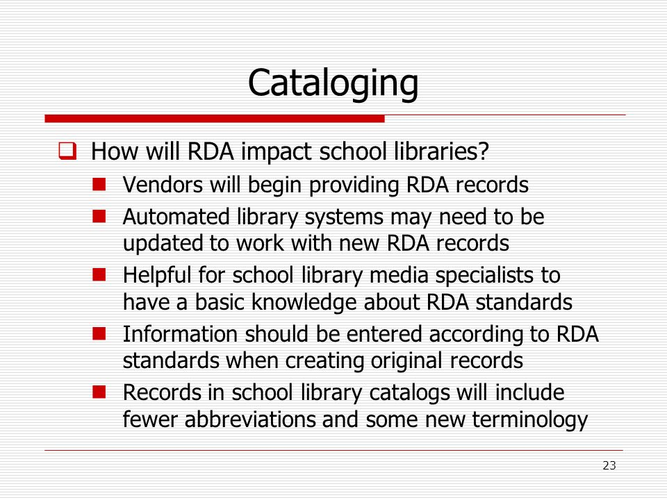 Cataloging How will RDA impact school libraries? Vendors will begin providing RDA records Automated library systems may need to be updated to work wit