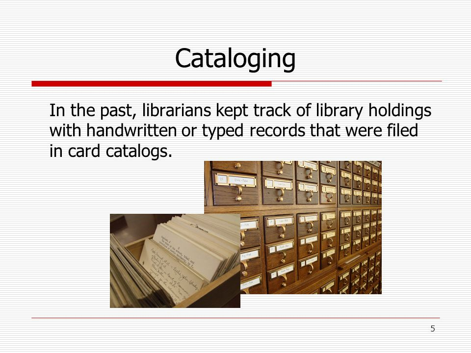 Cataloging In the past, librarians kept track of library holdings with handwritten or typed records that were filed in card catalogs. 5