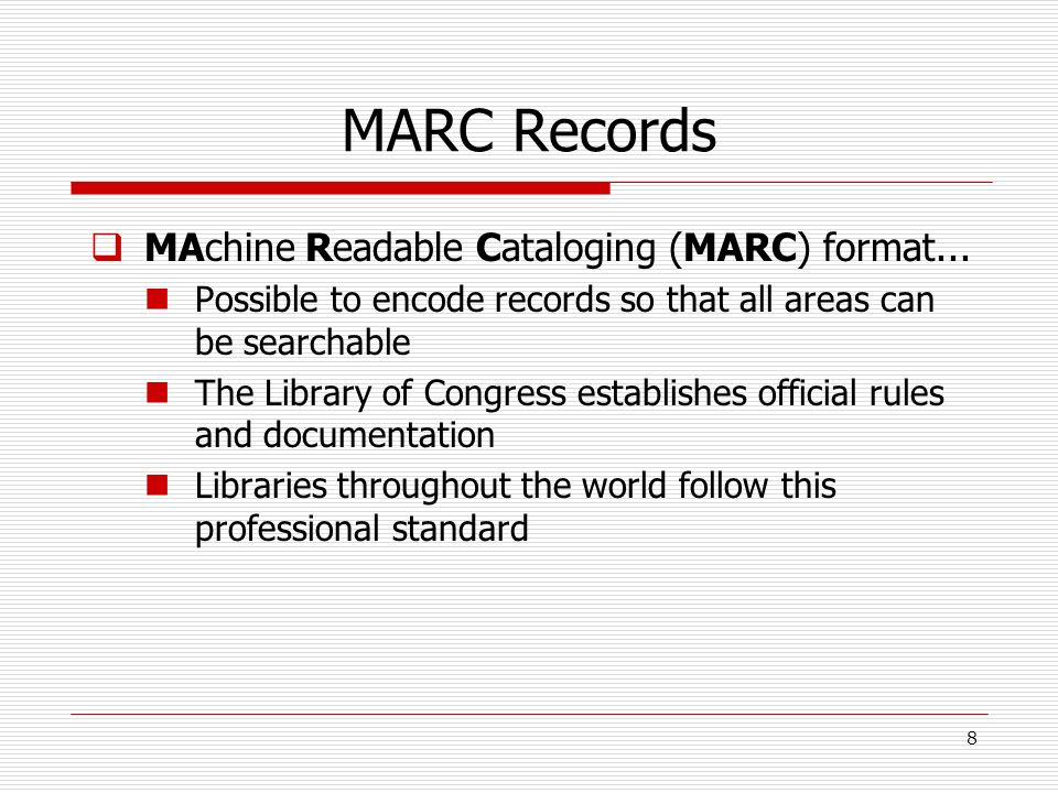 MARC Records MAchine Readable Cataloging (MARC) format... Possible to encode records so that all areas can be searchable The Library of Congress estab