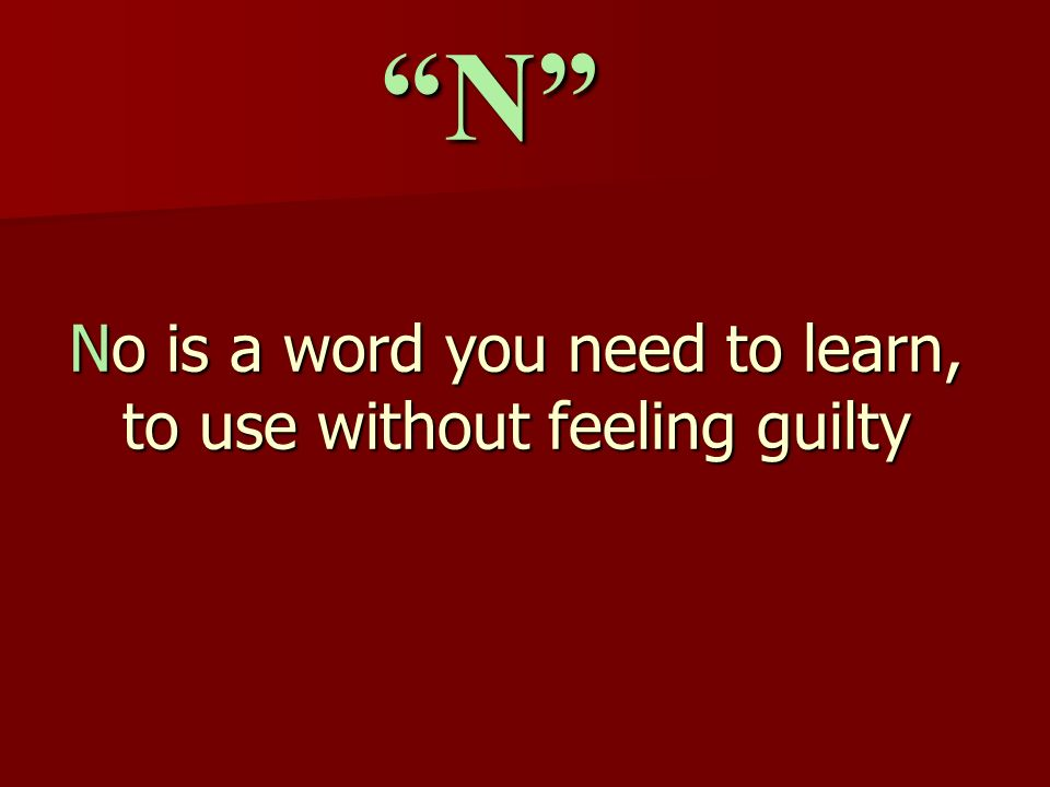 No is a word you need to learn, to use without feeling guilty N
