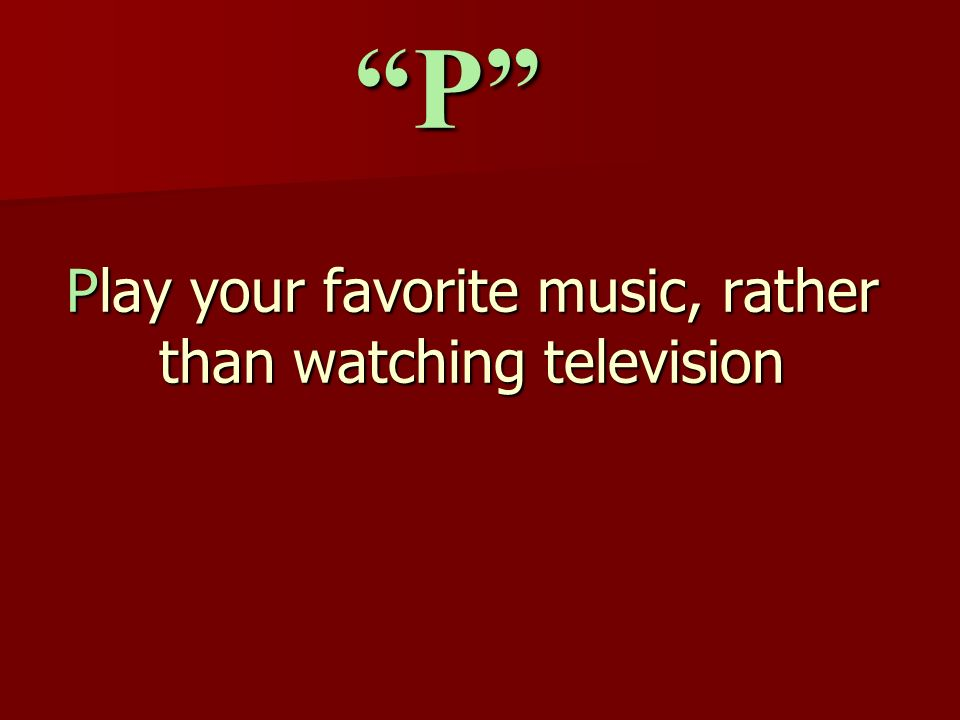 Play your favorite music, rather than watching television P