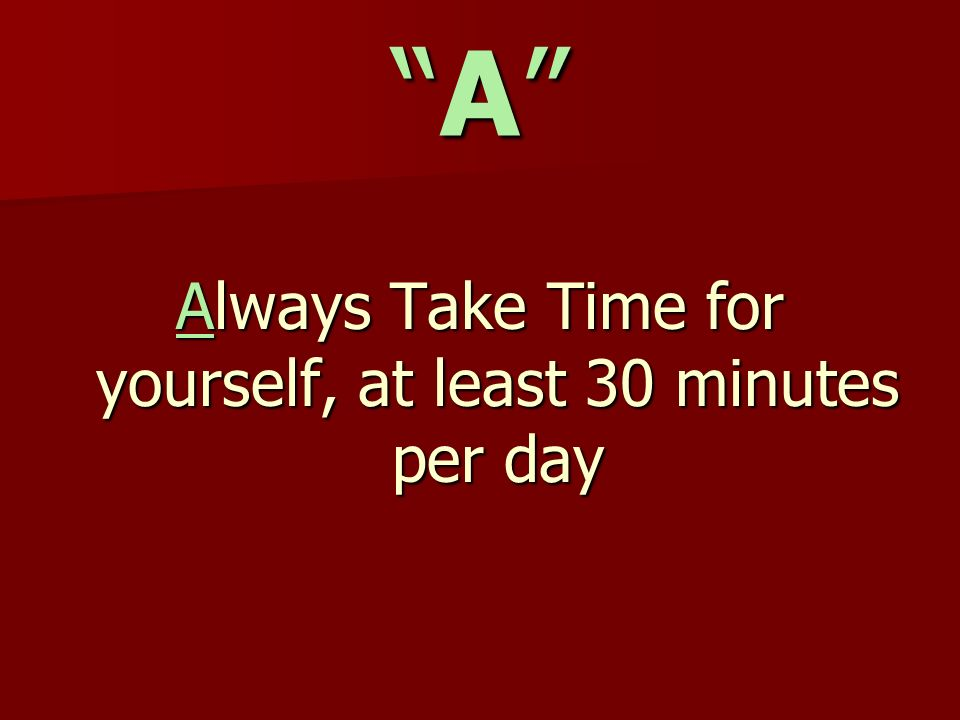 AA Always Take Time for yourself, at least 30 minutes per day