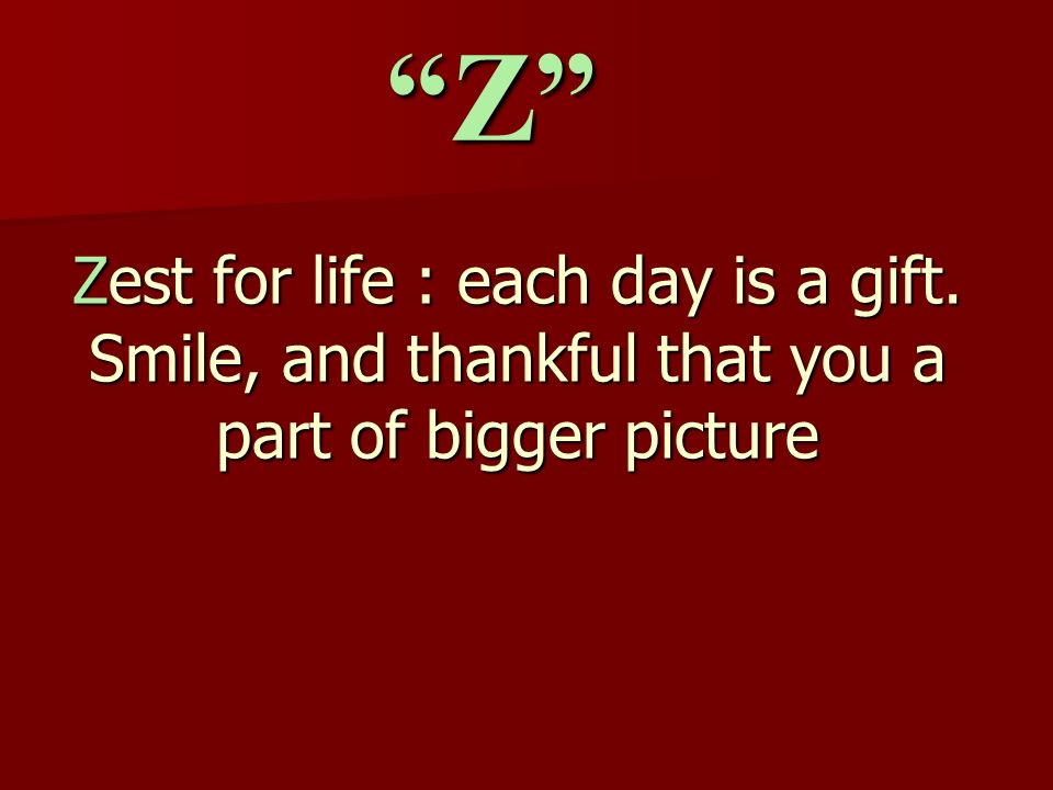 Zest for life : each day is a gift. Smile, and thankful that you a part of bigger picture Z