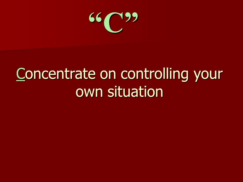 Concentrate on controlling your own situation C