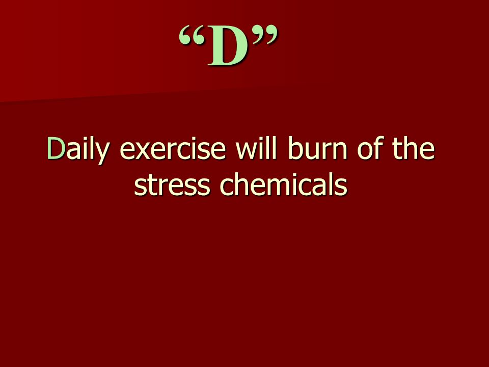Daily exercise will burn of the stress chemicals D