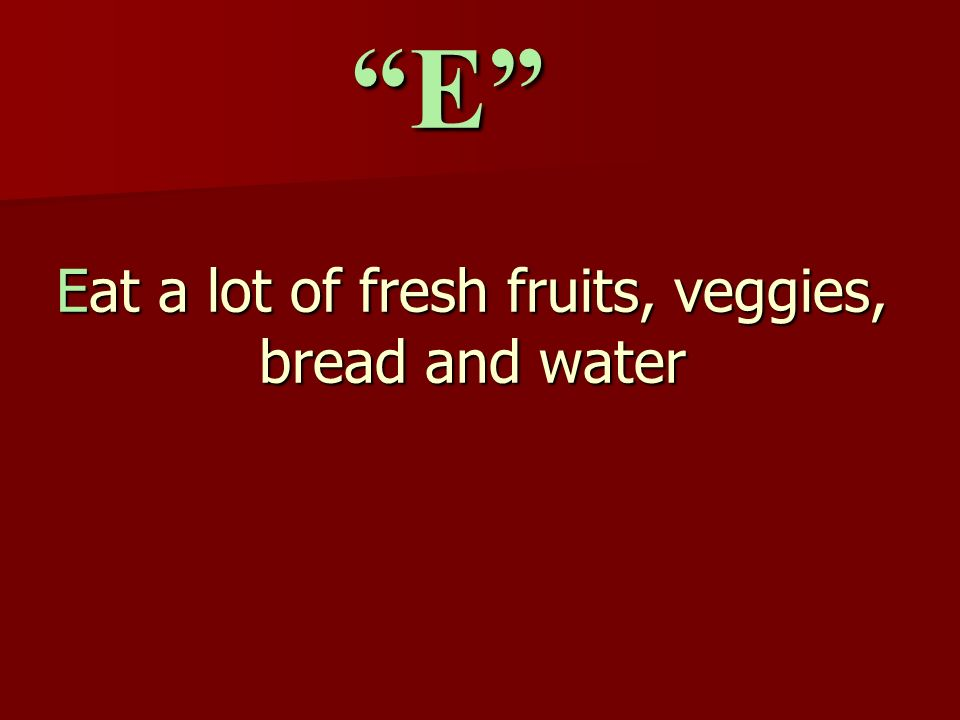 Eat a lot of fresh fruits, veggies, bread and water E
