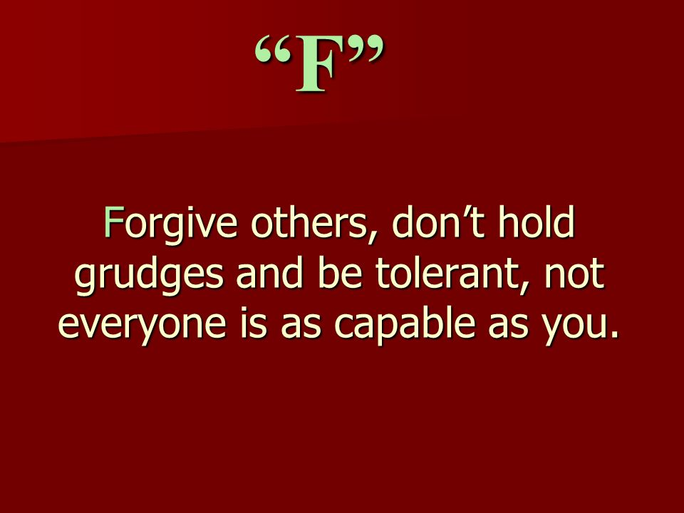 Forgive others, dont hold grudges and be tolerant, not everyone is as capable as you. F