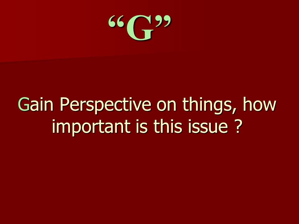 Gain Perspective on things, how important is this issue ? G