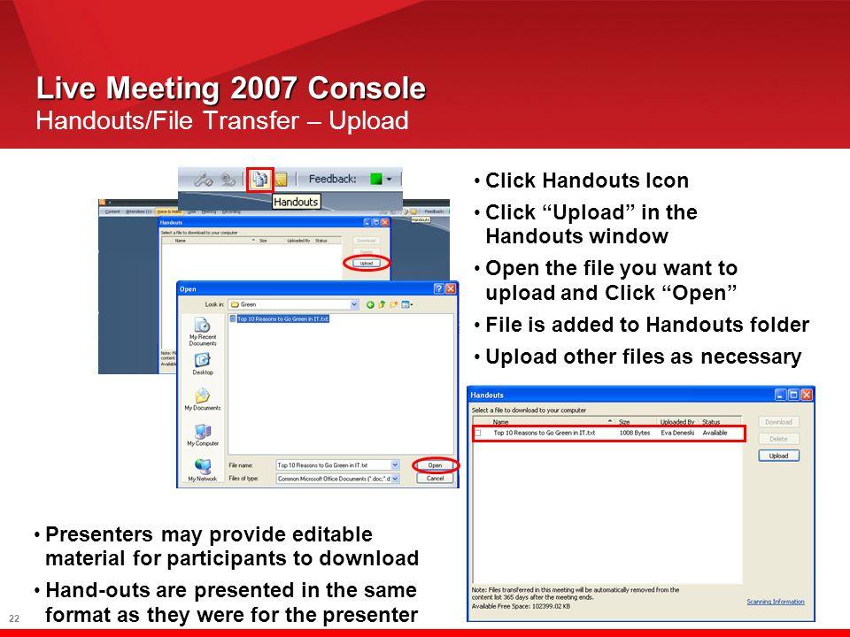 22 Live Meeting 2007 Console Live Meeting 2007 Console Handouts/File Transfer – Upload Click Handouts Icon Click Upload in the Handouts window Open th