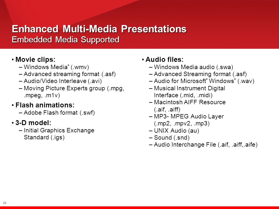 28 Enhanced Multi-Media Presentations Embedded Media Supported Movie clips: –Windows Media ® (.wmv) –Advanced streaming format (.asf) –Audio/Video Interleave (.avi) –Moving Picture Experts group (.mpg,.mpeg,.m1v) Flash animations: –Adobe Flash format (.swf) 3-D model: –Initial Graphics Exchange Standard (.igs) Audio files: –Windows Media audio (.swa) –Advanced Streaming format (.asf) –Audio for Microsoft ® Windows ® (.wav) –Musical Instrument Digital Interface (.mid,.midi) –Macintosh AIFF Resource (.aif,.aiff) –MP3- MPEG Audio Layer (.mp2,.mpv2,.mp3) –UNIX Audio (au) –Sound (.snd) –Audio Interchange File (.aif,.aiff,.aife)