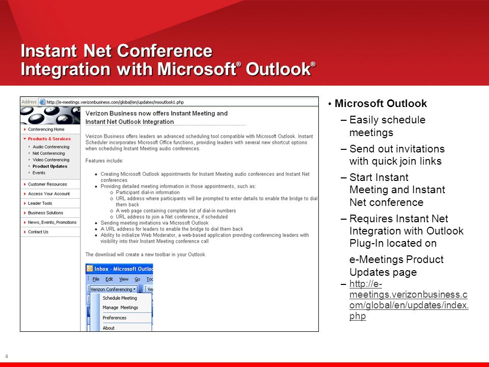 4 Microsoft Outlook –Easily schedule meetings –Send out invitations with quick join links –Start Instant Meeting and Instant Net conference –Requires Instant Net Integration with Outlook Plug-In located on e-Meetings Product Updates page –  meetings.verizonbusiness.c om/global/en/updates/index.