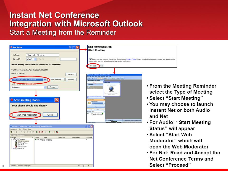 8 Instant Net Conference Integration with Microsoft Outlook Start a Meeting from the Reminder Wanda Copper From the Meeting Reminder select the Type of Meeting Select Start Meeting You may choose to launch Instant Net or both Audio and Net For Audio: Start Meeting Status will appear Select Start Web Moderator which will open the Web Moderator For Net: Read and Accept the Net Conference Terms and Select Proceed Wanda Copper