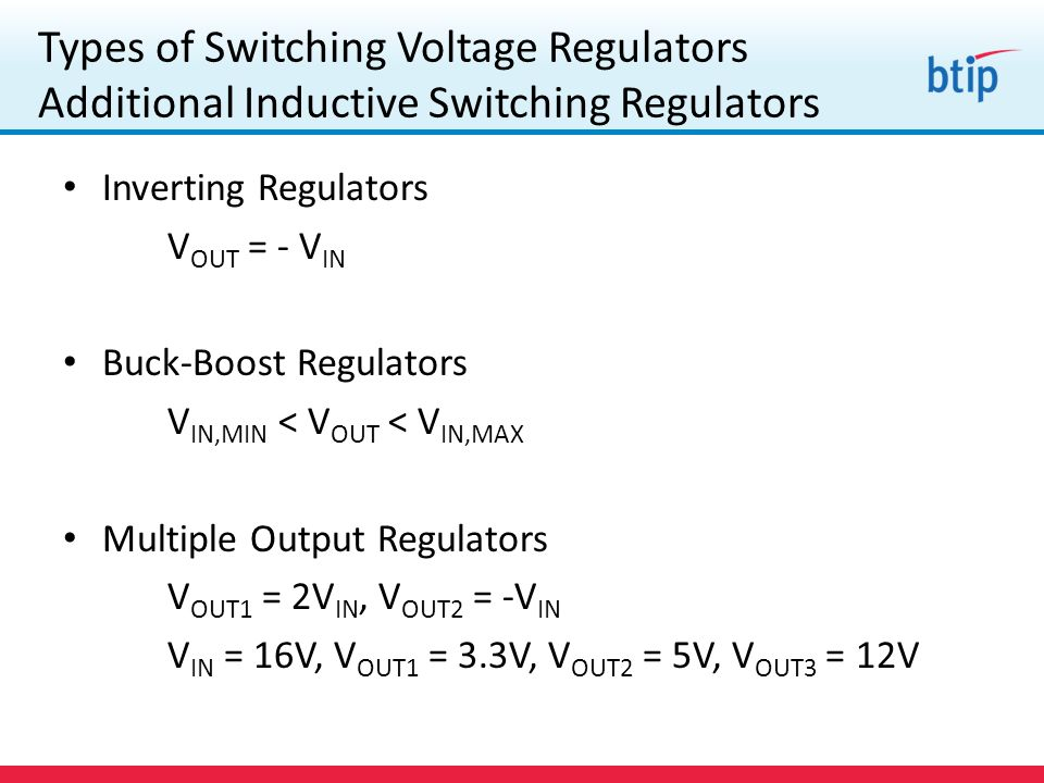 Types of Switching Voltage Regulators Additional Inductive Switching Regulators Inverting Regulators V OUT = - V IN Buck-Boost Regulators V IN,MIN < V OUT < V IN,MAX Multiple Output Regulators V OUT1 = 2V IN, V OUT2 = -V IN V IN = 16V, V OUT1 = 3.3V, V OUT2 = 5V, V OUT3 = 12V