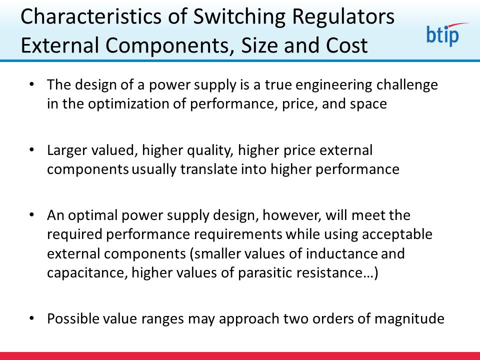 Characteristics of Switching Regulators External Components, Size and Cost The design of a power supply is a true engineering challenge in the optimization of performance, price, and space Larger valued, higher quality, higher price external components usually translate into higher performance An optimal power supply design, however, will meet the required performance requirements while using acceptable external components (smaller values of inductance and capacitance, higher values of parasitic resistance…) Possible value ranges may approach two orders of magnitude
