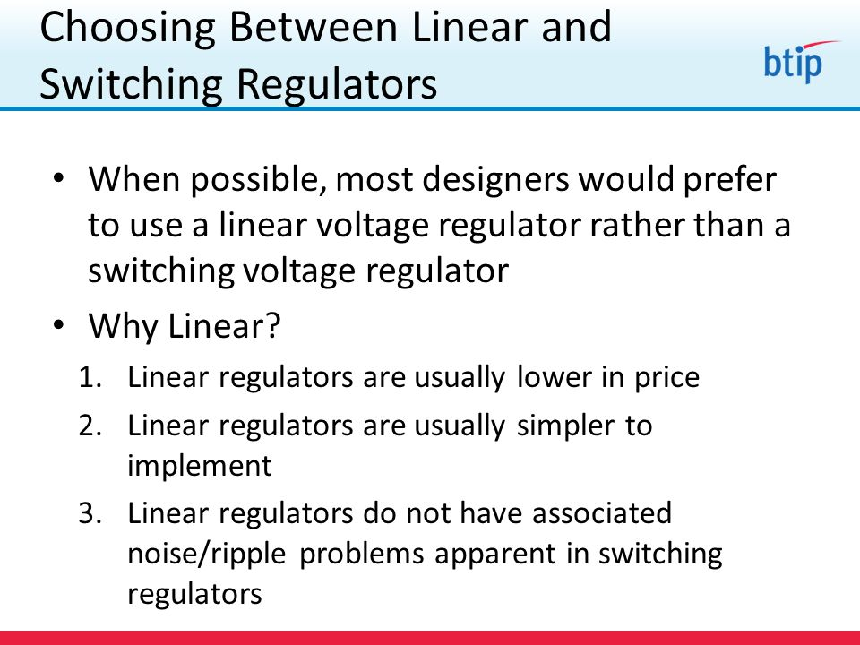 Choosing Between Linear and Switching Regulators When possible, most designers would prefer to use a linear voltage regulator rather than a switching voltage regulator Why Linear.