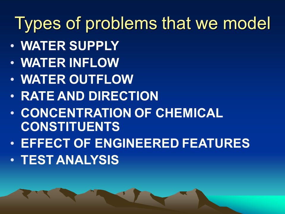 Types of problems that we model WATER SUPPLY WATER INFLOW WATER OUTFLOW RATE AND DIRECTION CONCENTRATION OF CHEMICAL CONSTITUENTS EFFECT OF ENGINEERED