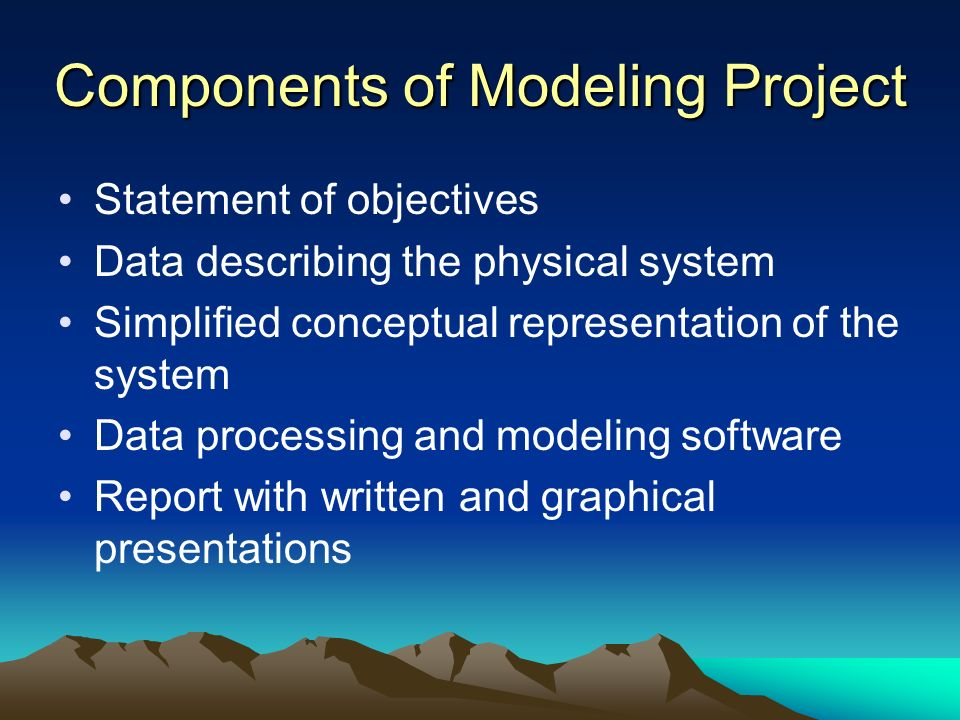 Components of Modeling Project Statement of objectives Data describing the physical system Simplified conceptual representation of the system Data pro