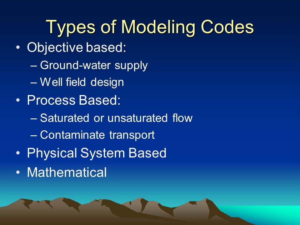 Types of Modeling Codes Objective based: –Ground-water supply –Well field design Process Based: –Saturated or unsaturated flow –Contaminate transport