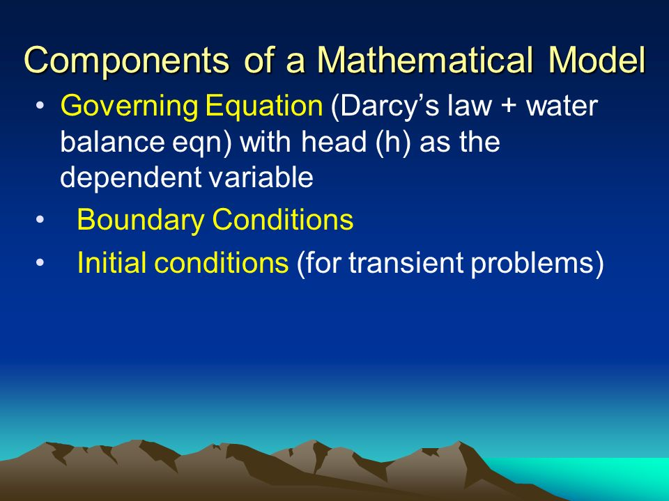 Components of a Mathematical Model Governing Equation (Darcys law + water balance eqn) with head (h) as the dependent variable Boundary Conditions Ini