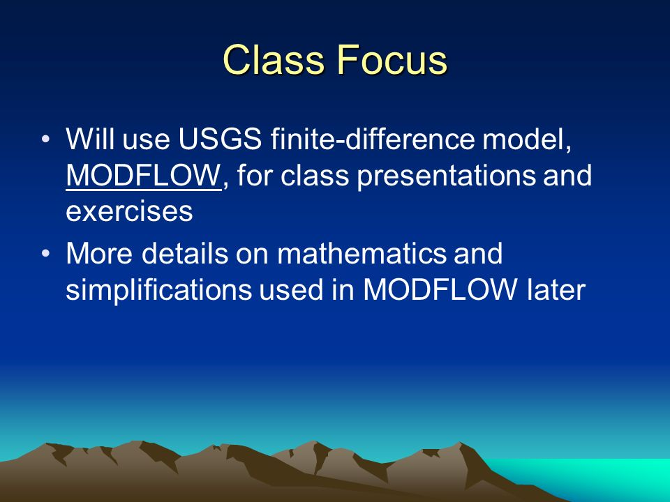 Class Focus Will use USGS finite-difference model, MODFLOW, for class presentations and exercises More details on mathematics and simplifications used