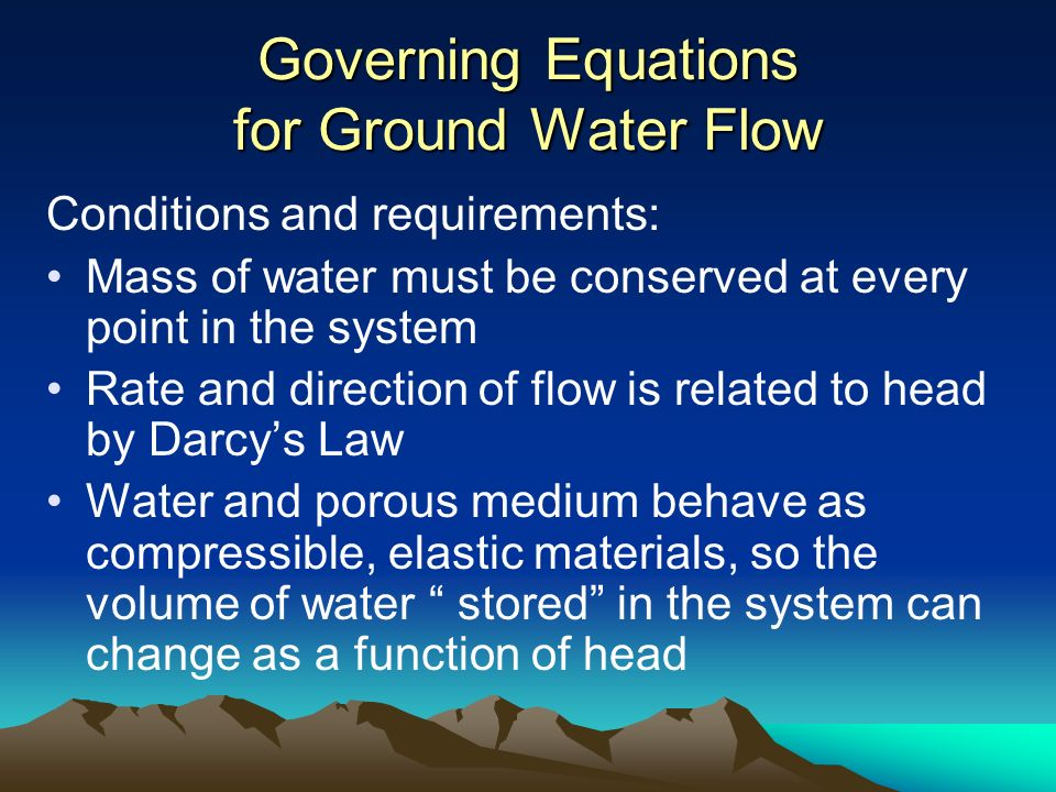 Governing Equations for Ground Water Flow Conditions and requirements: Mass of water must be conserved at every point in the system Rate and direction