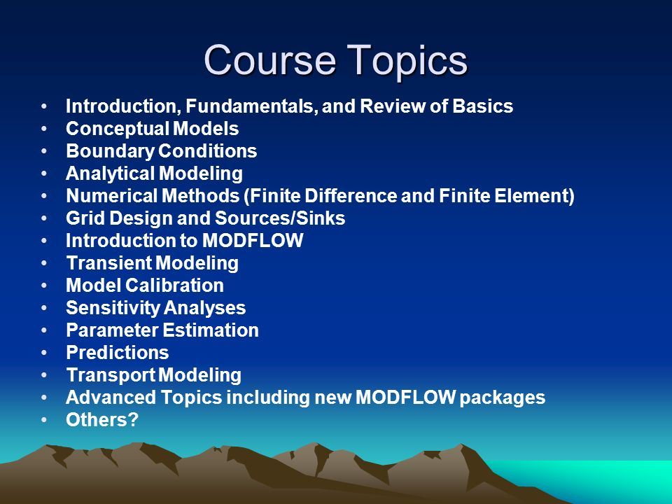 Course Topics Introduction, Fundamentals, and Review of Basics Conceptual Models Boundary Conditions Analytical Modeling Numerical Methods (Finite Dif