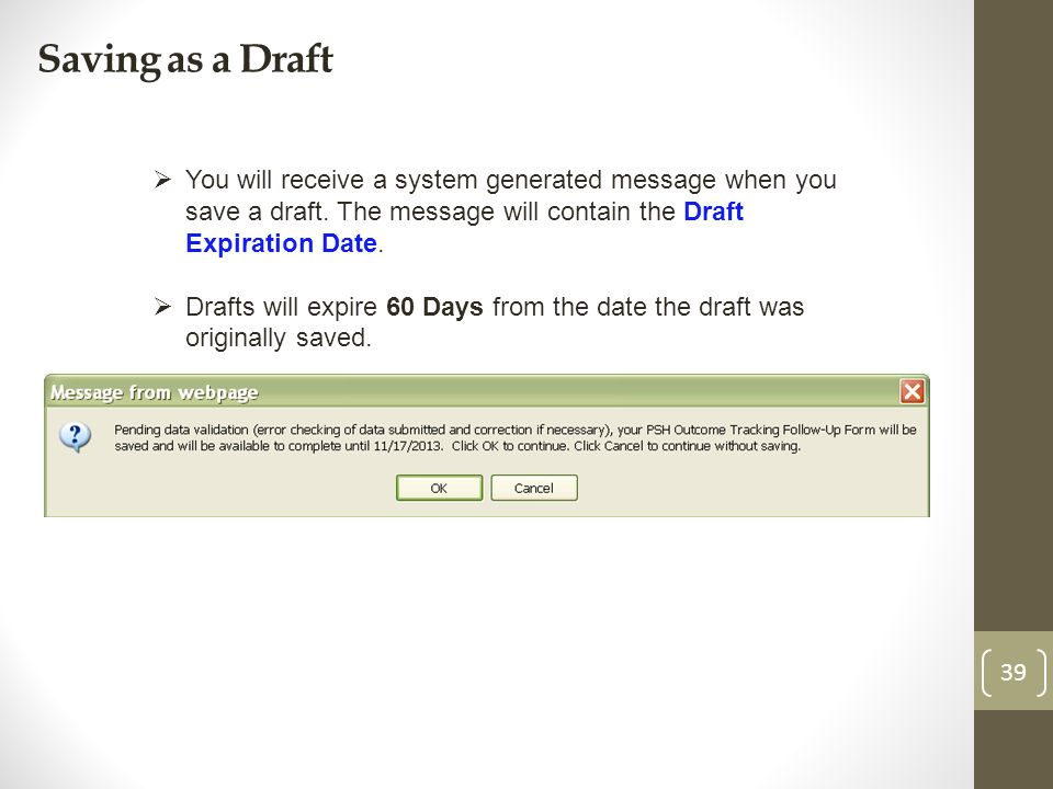 Saving as a Draft 39 You will receive a system generated message when you save a draft. The message will contain the Draft Expiration Date. Drafts wil