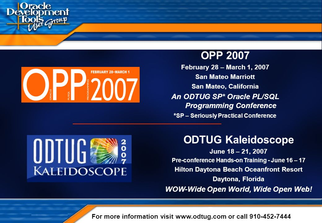 Copyright 2000-2006 Steven Feuerstein - Page 1 OPP 2007 February 28 – March 1, 2007 San Mateo Marriott San Mateo, California An ODTUG SP* Oracle PL/SQL Programming Conference * SP – Seriously Practical Conference For more information visit www.odtug.com or call 910-452-7444 ODTUG Kaleidoscope June 18 – 21, 2007 Pre-conference Hands-on Training - June 16 – 17 Hilton Daytona Beach Oceanfront Resort Daytona, Florida WOW-Wide Open World, Wide Open Web!