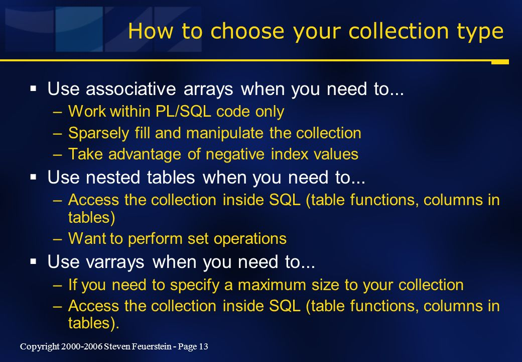 Copyright 2000-2006 Steven Feuerstein - Page 13 How to choose your collection type Use associative arrays when you need to... –Work within PL/SQL code