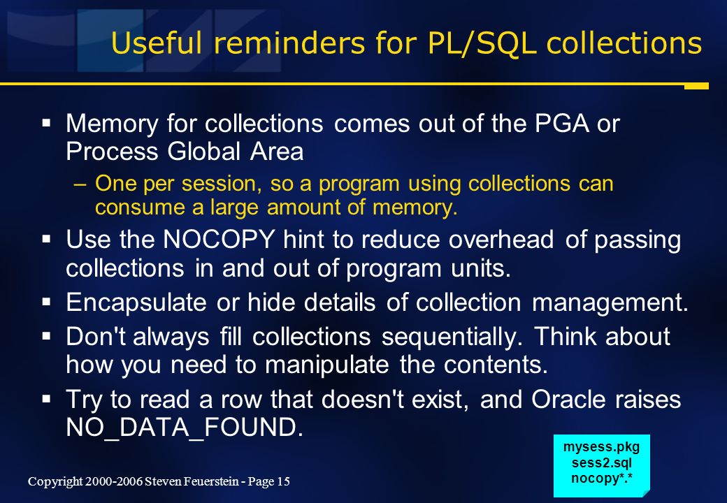 Copyright 2000-2006 Steven Feuerstein - Page 15 Useful reminders for PL/SQL collections Memory for collections comes out of the PGA or Process Global Area –One per session, so a program using collections can consume a large amount of memory.