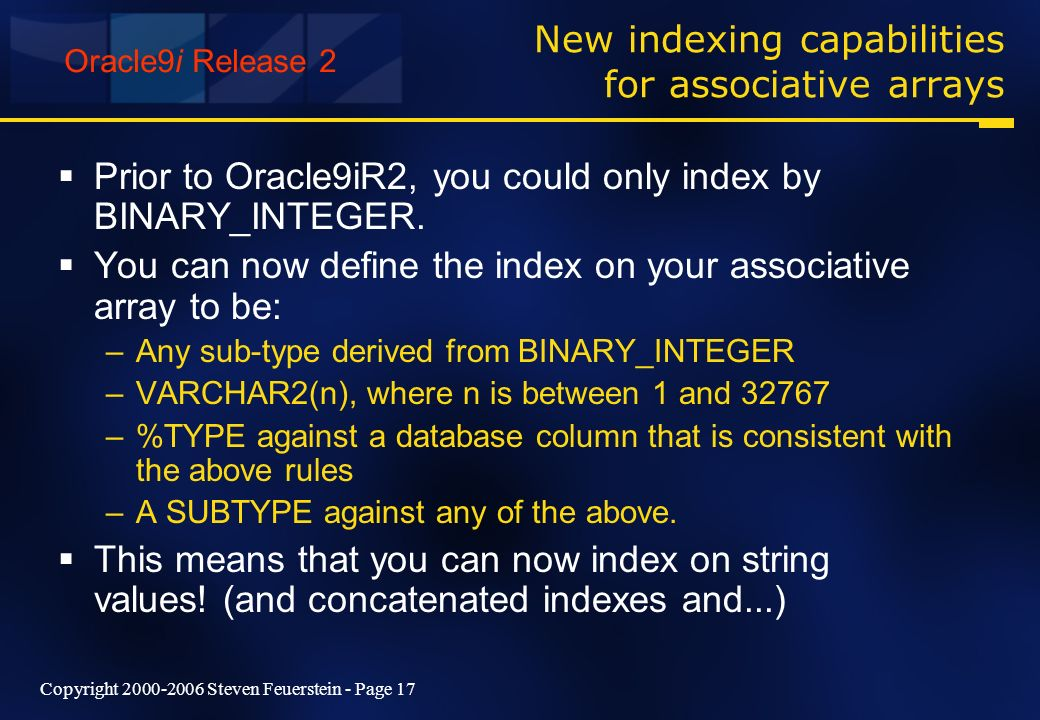 Copyright 2000-2006 Steven Feuerstein - Page 17 New indexing capabilities for associative arrays Prior to Oracle9iR2, you could only index by BINARY_INTEGER.