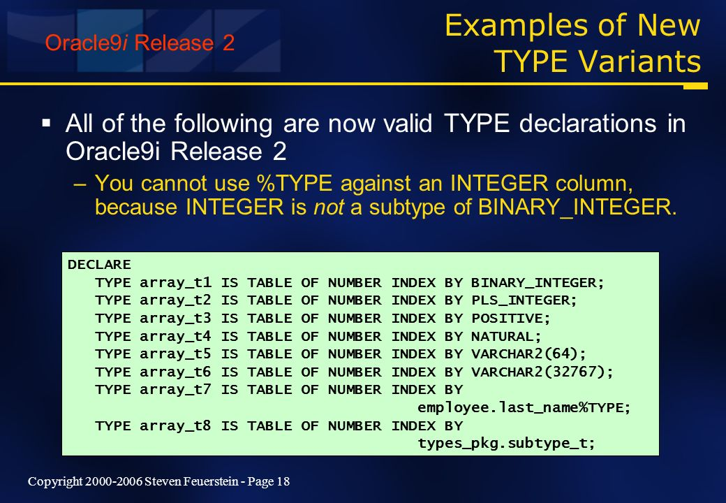 Copyright 2000-2006 Steven Feuerstein - Page 18 Examples of New TYPE Variants All of the following are now valid TYPE declarations in Oracle9i Release 2 –You cannot use %TYPE against an INTEGER column, because INTEGER is not a subtype of BINARY_INTEGER.