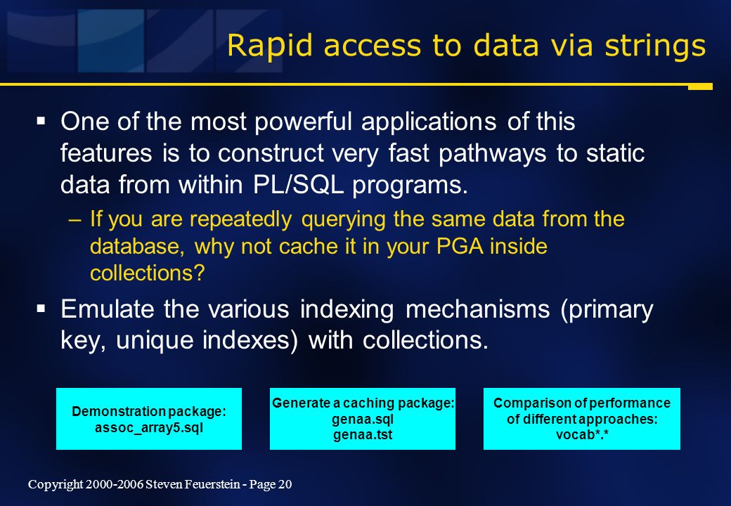 Copyright 2000-2006 Steven Feuerstein - Page 20 Ra p id access to data via strings One of the most powerful applications of this features is to construct very fast pathways to static data from within PL/SQL programs.
