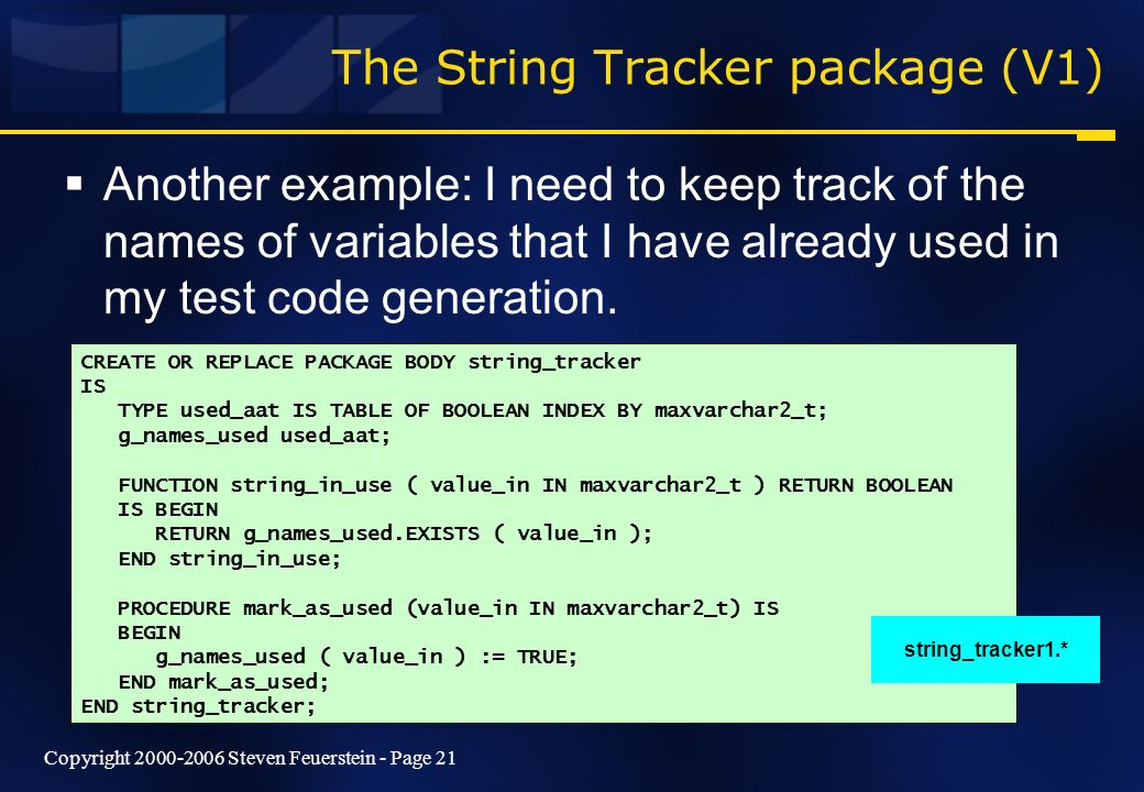 Copyright 2000-2006 Steven Feuerstein - Page 21 The String Tracker package (V1) Another example: I need to keep track of the names of variables that I have already used in my test code generation.