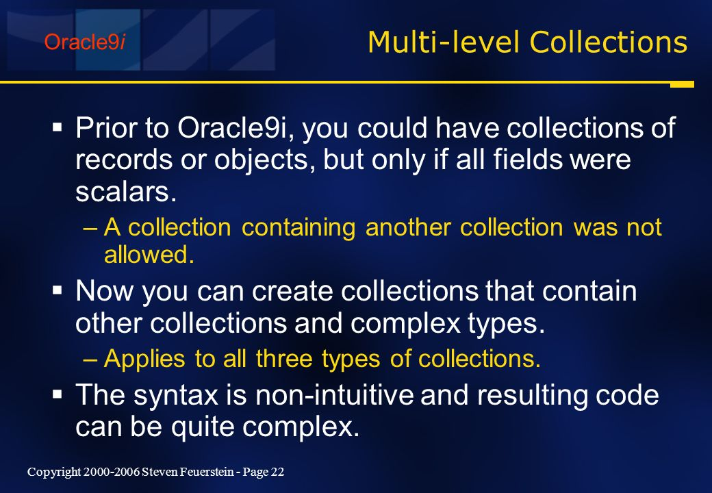 Copyright 2000-2006 Steven Feuerstein - Page 22 Multi-level Collections Prior to Oracle9i, you could have collections of records or objects, but only
