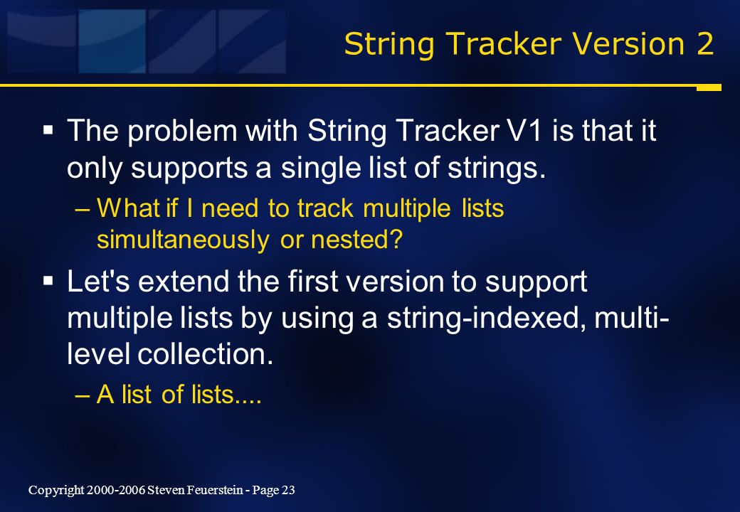 Copyright 2000-2006 Steven Feuerstein - Page 23 String Tracker Version 2 The problem with String Tracker V1 is that it only supports a single list of strings.