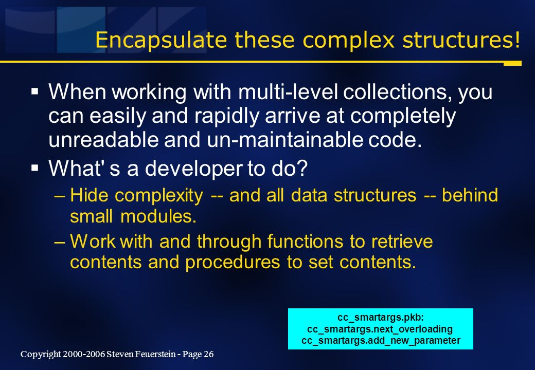 Copyright 2000-2006 Steven Feuerstein - Page 26 Encapsulate these complex structures! When working with multi-level collections, you can easily and ra