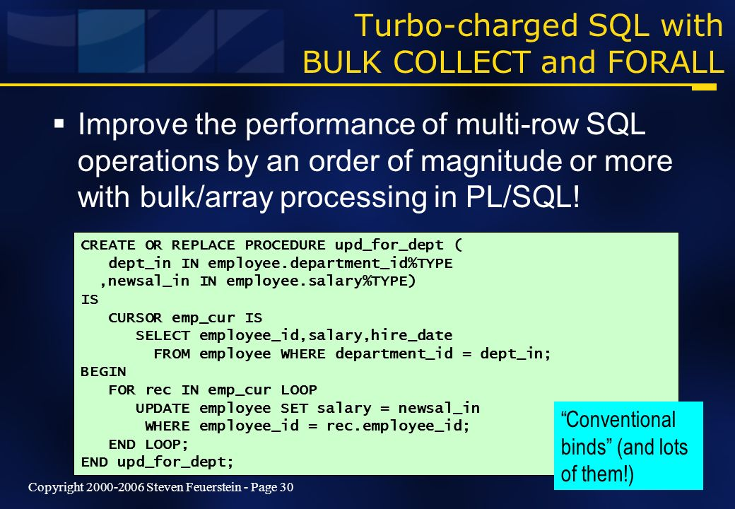Copyright 2000-2006 Steven Feuerstein - Page 30 Turbo-charged SQL with BULK COLLECT and FORALL Improve the performance of multi-row SQL operations by