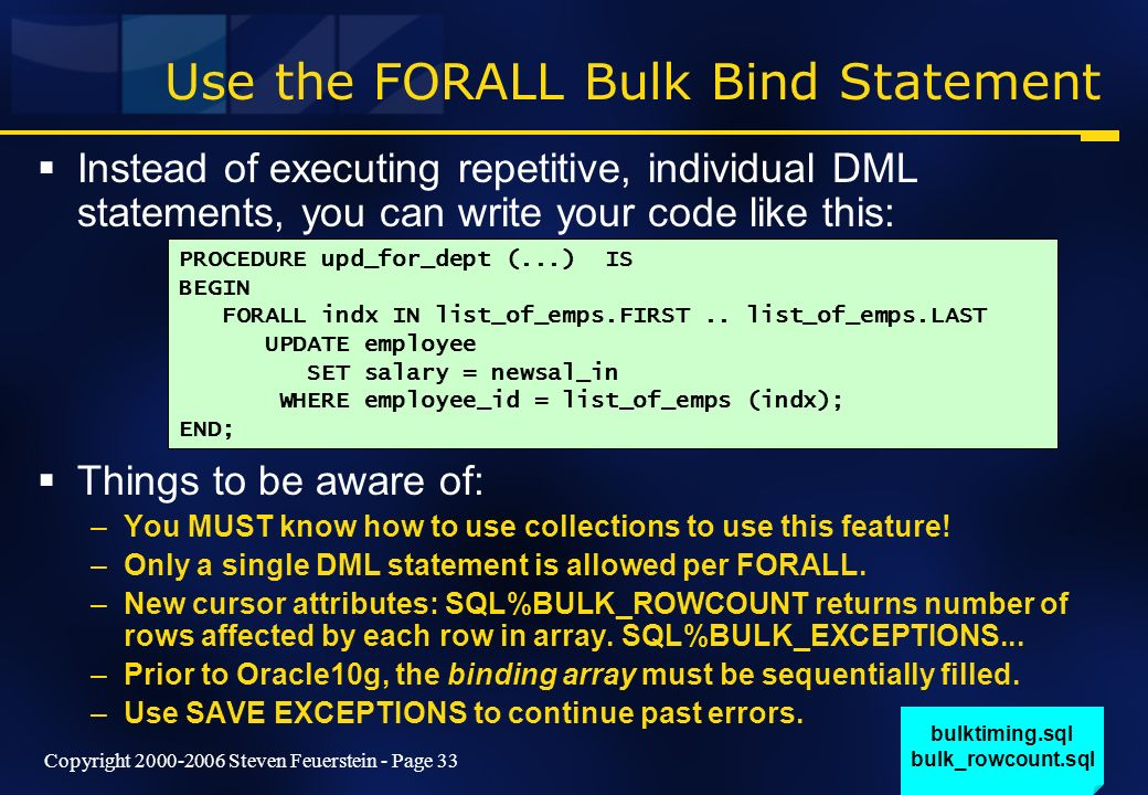 Copyright 2000-2006 Steven Feuerstein - Page 33 Use the FORALL Bulk Bind Statement Instead of executing repetitive, individual DML statements, you can write your code like this: Things to be aware of: –You MUST know how to use collections to use this feature.