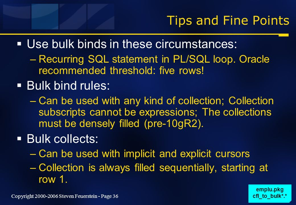 Copyright 2000-2006 Steven Feuerstein - Page 36 Tips and Fine Points Use bulk binds in these circumstances: –Recurring SQL statement in PL/SQL loop. O