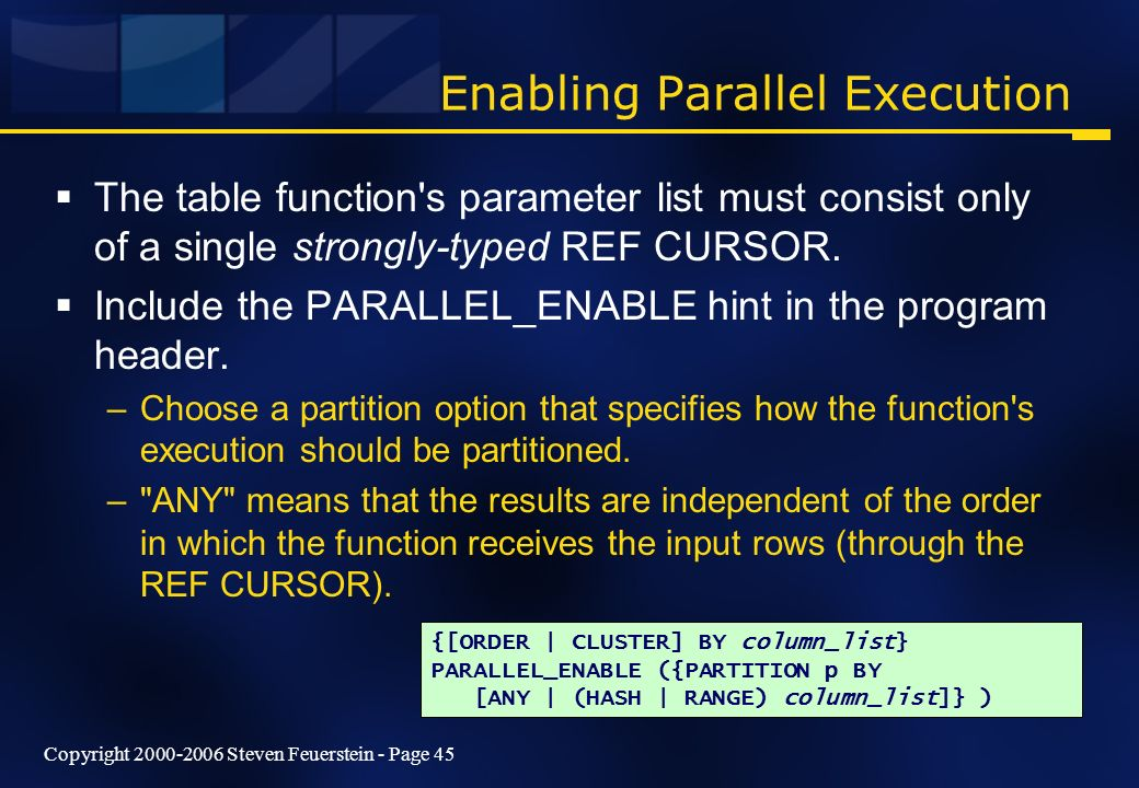 Copyright 2000-2006 Steven Feuerstein - Page 45 Enabling Parallel Execution The table function's parameter list must consist only of a single strongly