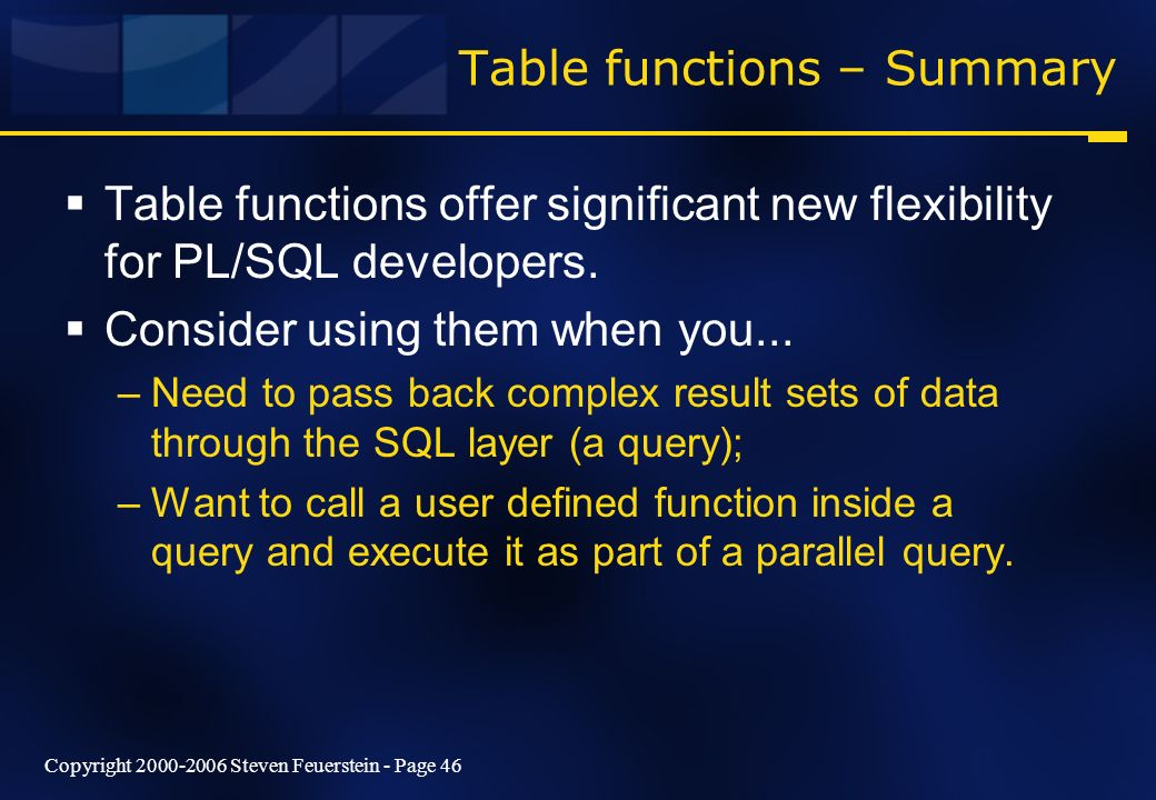 Copyright 2000-2006 Steven Feuerstein - Page 46 Table functions – Summary Table functions offer significant new flexibility for PL/SQL developers. Con