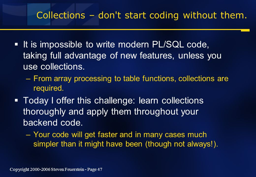 Copyright 2000-2006 Steven Feuerstein - Page 47 Collections – don t start coding without them.