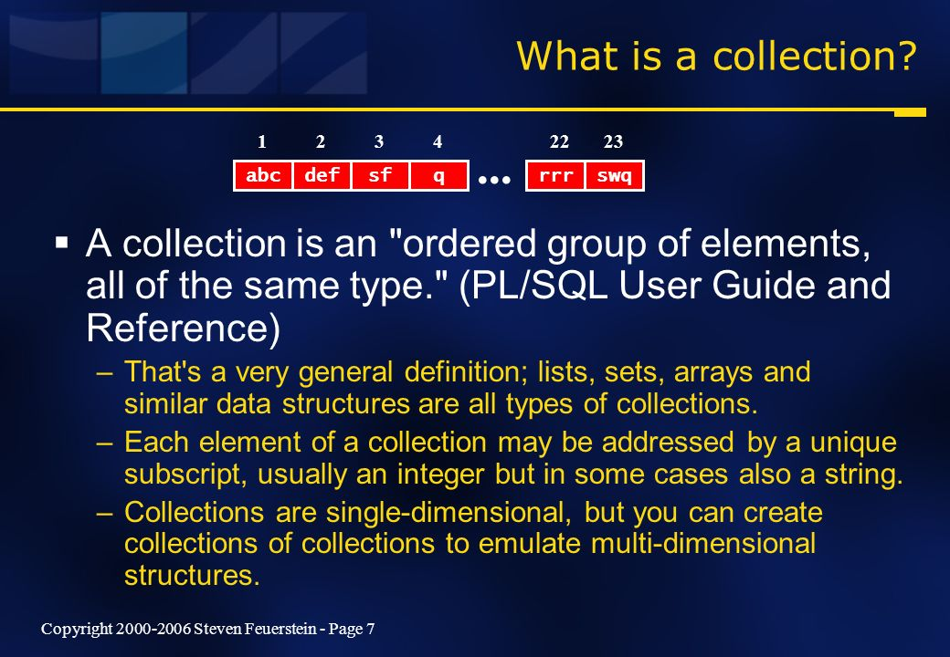 Copyright 2000-2006 Steven Feuerstein - Page 7 What is a collection? A collection is an